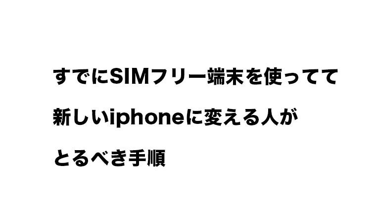すでにSIMフリー端末を使ってて新しいiphoneに変える人がとるべき手順