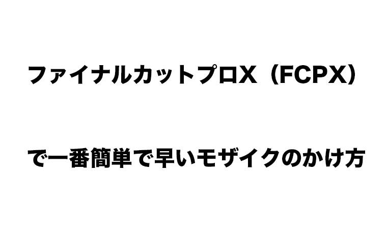ファイナルカットプロX(FCPX)で一番簡単で早いモザイクのかけ方