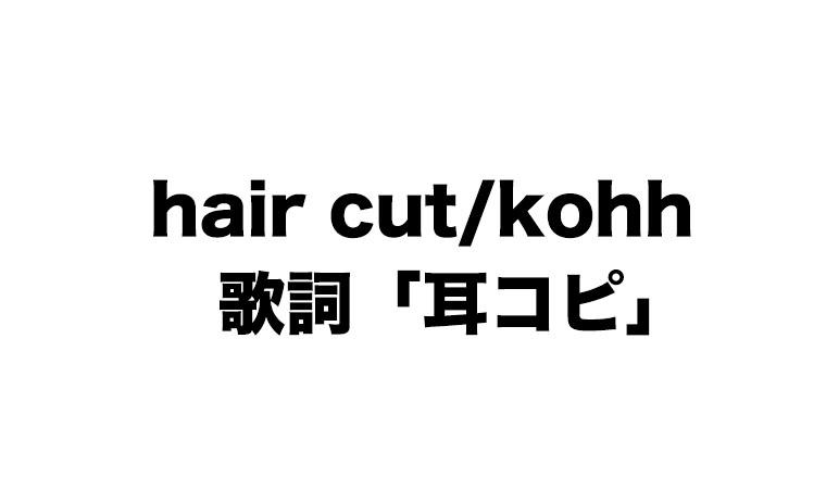 hair cut/kohh 歌詞「耳コピ」